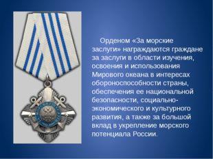 Орденом «За морские заслуги» награждаются граждане за заслуги в области изуч