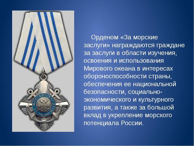 Орденом «За морские заслуги» награждаются граждане за заслуги в области изуч...