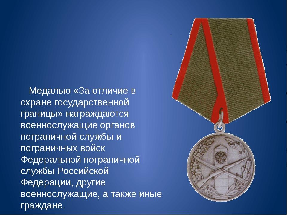 Медалью «За отличие в охране государственной границы» награждаются военнослу...