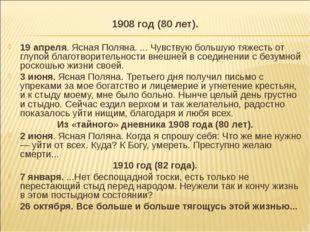 1908 год (80 лет). 19 апреля. Ясная Поляна. ... Чувствую большую тяжесть от г