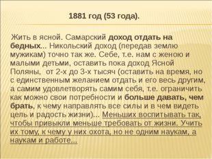 1881 год (53 года). Жить в ясной. Самарский доход отдать на бедных... Никольс