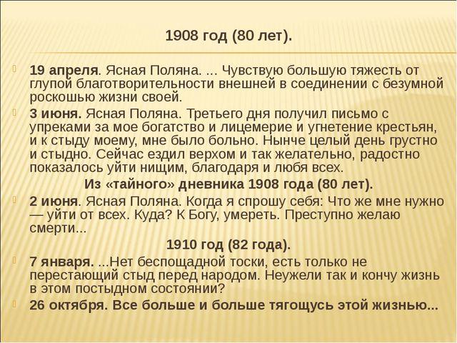 1908 год (80 лет). 19 апреля. Ясная Поляна. ... Чувствую большую тяжесть от г...