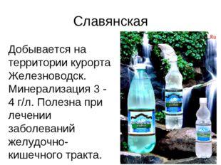 Славянская Добывается на территории курорта Железноводск. Минерализация 3 - 4