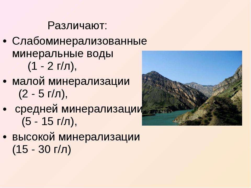 Различают: Слабоминерализованные минеральные воды (1 - 2 г/л), малой минерал...