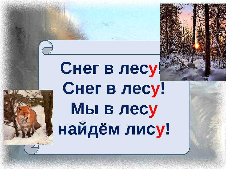 Снег в лесу! Снег в лесу! Мы в лесу найдём лису!