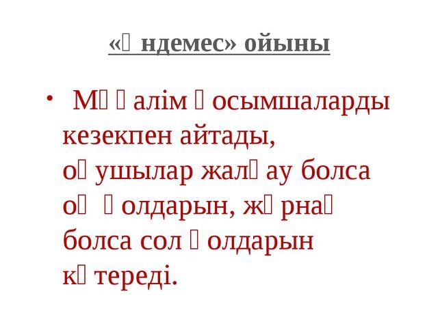 «Үндемес» ойыны Мұғалім қосымшаларды кезекпен айтады, оқушылар жалғау болса о...