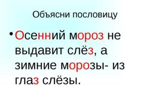 Объясни пословицу Осенний мороз не выдавит слёз, а зимние морозы- из глаз слё