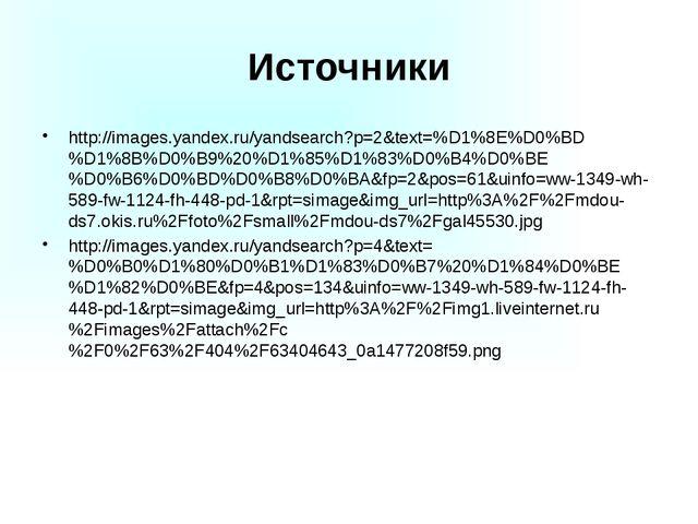 Источники http://images.yandex.ru/yandsearch?p=2&text=%D1%8E%D0%BD%D1%8B%D0%B...