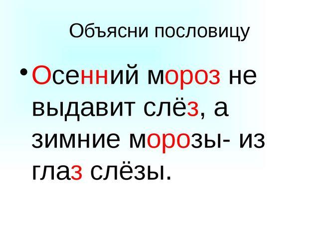 Объясни пословицу Осенний мороз не выдавит слёз, а зимние морозы- из глаз слё...