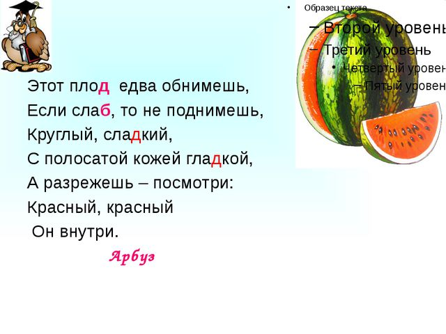 Этот плод едва обнимешь, Если слаб, то не поднимешь, Круглый, сладкий, С пол...