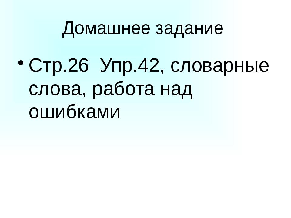 Домашнее задание Стр.26 Упр.42, словарные слова, работа над ошибками