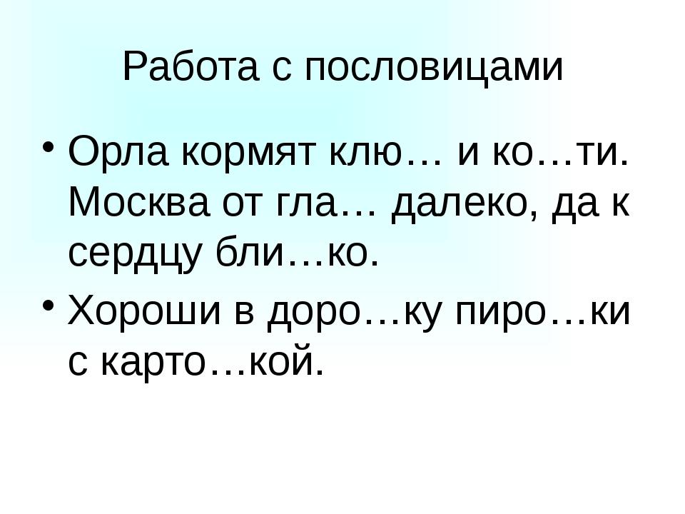 Работа с пословицами Орла кормят клю… и ко…ти. Москва от гла… далеко, да к се...