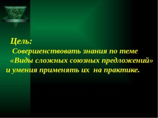 Цель: Совершенствовать знания по теме «Виды сложных союзных предложений» и у