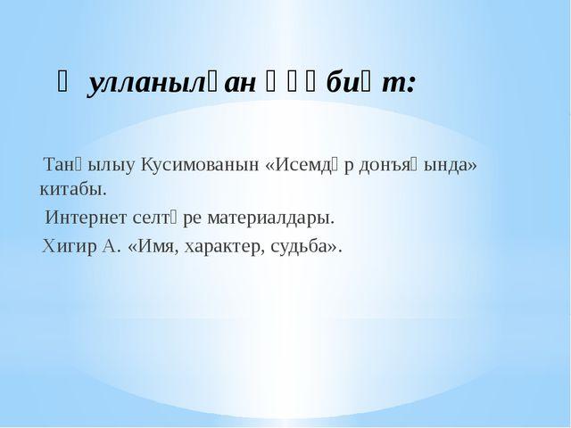 Ҡулланылған әҙәбиәт: Танһылыу Кусимованын «Исемдәр донъяһында» китабы. Интерн...