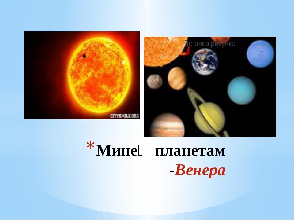 Минең планетам -Венера