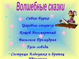 Сивка-Бурка Царевна-лягушка Кощей Бессмертный Василиса Премудрая Гуси-лебеди