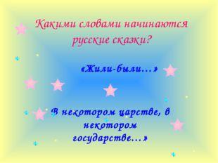 Какими словами начинаются русские сказки? «Жили-были…» В некотором царстве, в