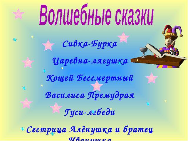Сивка-Бурка Царевна-лягушка Кощей Бессмертный Василиса Премудрая Гуси-лебеди...