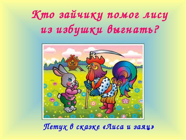 Кто зайчику помог лису из избушки выгнать? Петух в сказке «Лиса и заяц»