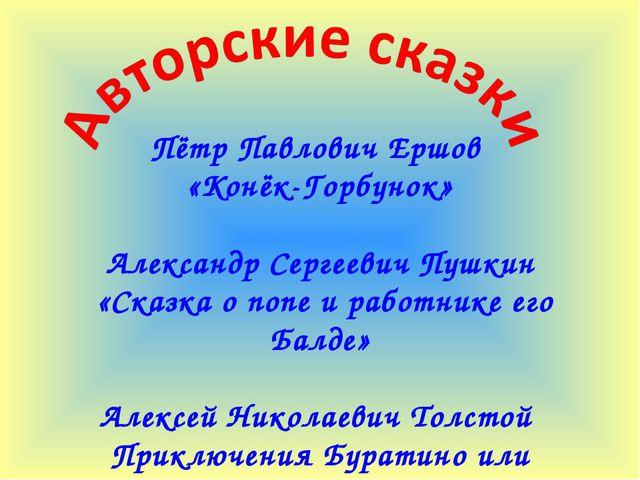 Пётр Павлович Ершов «Конёк-Горбунок» Александр Сергеевич Пушкин «Сказка о поп...