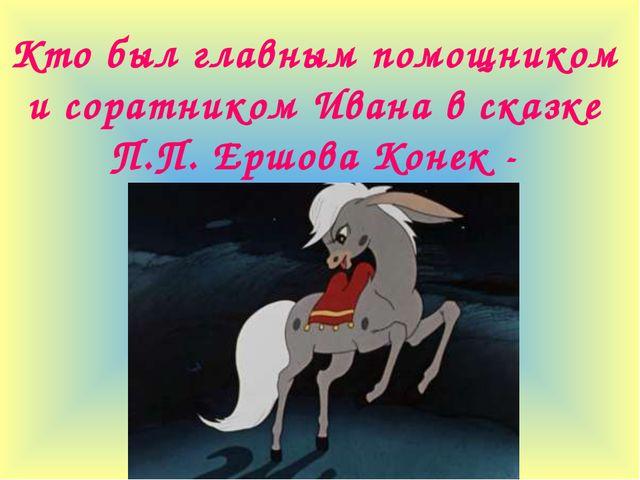 Кто был главным помощником и соратником Ивана в сказке П.П. Ершова Конек - Го...