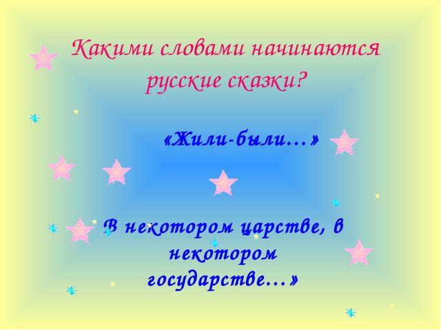 Какими словами начинаются русские сказки? «Жили-были…» В некотором царстве, в...