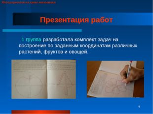 * Метод проектов на уроке математики Презентация работ 1 группа разработала к