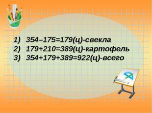 354–175=179(ц)-свекла 179+210=389(ц)-картофель 354+179+389=922(ц)-всего