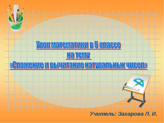 Учитель: Захарова Л. И.