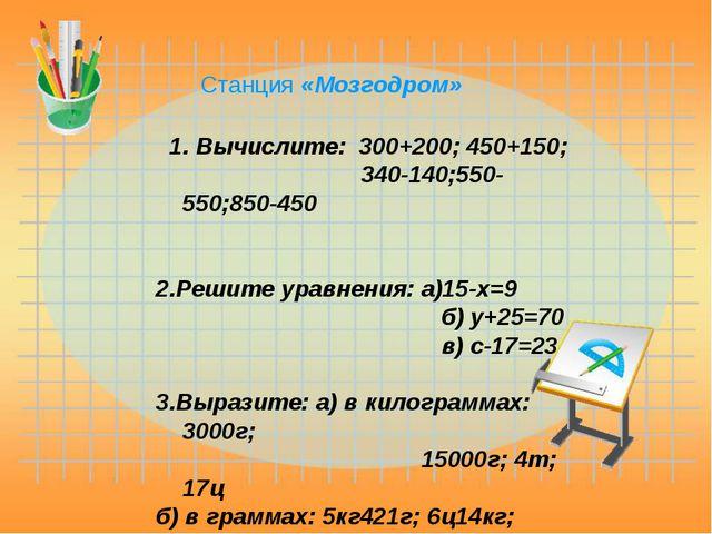 1. Вычислите: 300+200; 450+150; 340-140;550-550;850-450 2.Решите уравнения:...