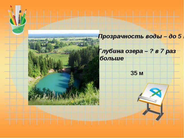 Прозрачность воды – до 5 м. Глубина озера – ? в 7 раз больше 35 м