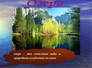 озеро – это скопление воды в природном углублении на суше.
