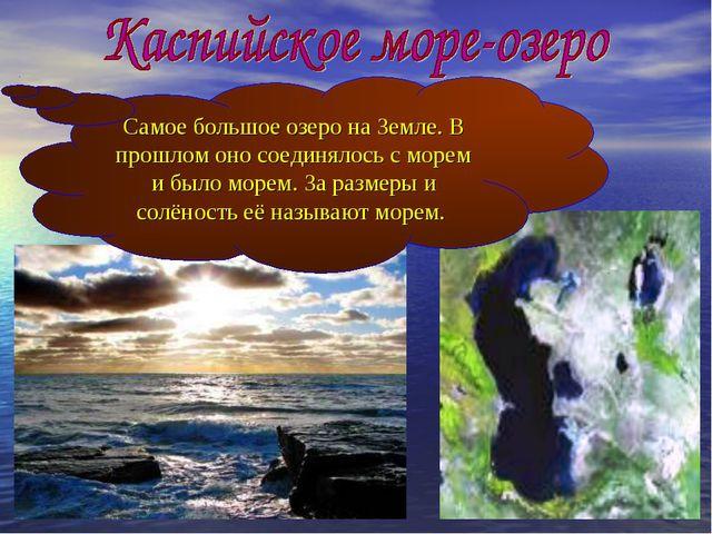 Самое большое озеро на Земле. В прошлом оно соединялось с морем и было морем....