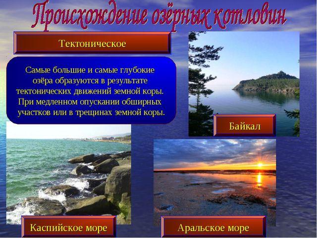 Самые большие и самые глубокие озёра образуются в результате тектонических дв...