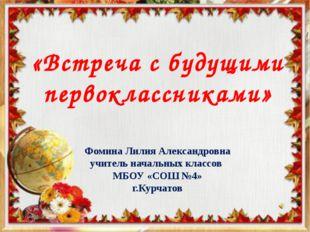 «Встреча с будущими первоклассниками» Фомина Лилия Александровна учитель нача