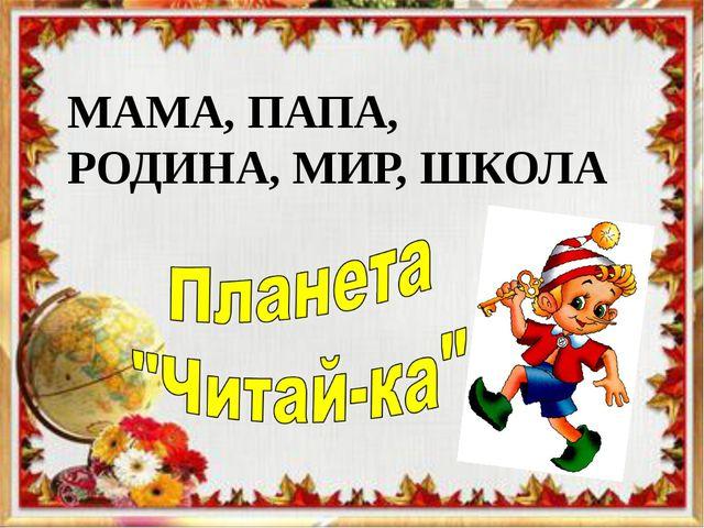 МАМА, ПАПА, РОДИНА, МИР, ШКОЛА