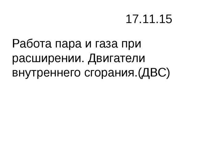 17.11.15 Работа пара и газа при расширении. Двигатели внутреннего сгорания.(...