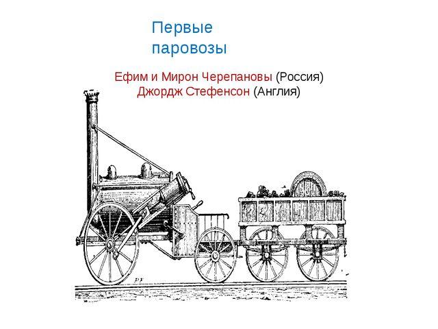 Первые паровозы Ефим и Мирон Черепановы (Россия) Джордж Стефенсон (Англия)
