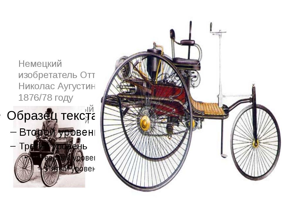 Немецкий изобретатель Отто Николас Аугустин в 1876/78 году построил первый ч...