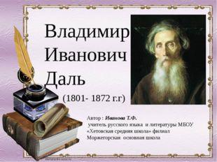 Владимир Иванович Даль (1801- 1872 г.г) Автор : Иванова Т.Ф. учитель русского