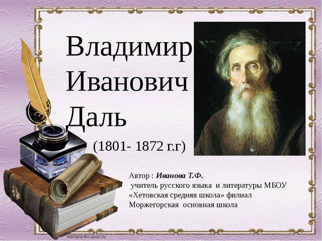 Владимир Иванович Даль (1801- 1872 г.г) Автор : Иванова Т.Ф. учитель русского...
