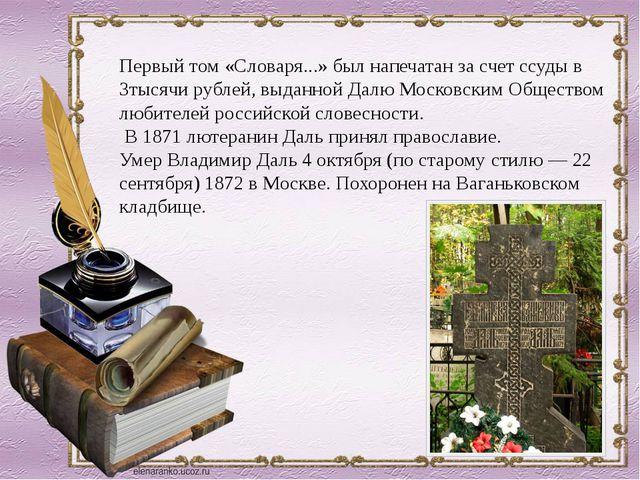 Первый том «Словаря...» был напечатан за счет ссуды в 3тысячи рублей, выданно...