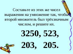 Составьте из этих же чисел выражения на умножение так, чтобы второй множитель