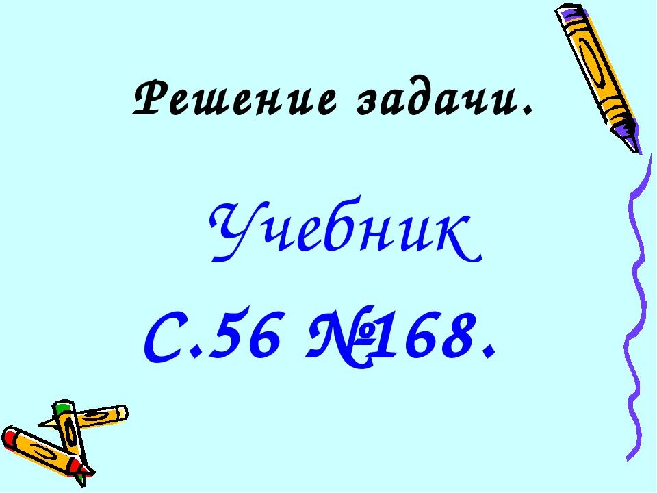 Решение задачи. Учебник С.56 №168.