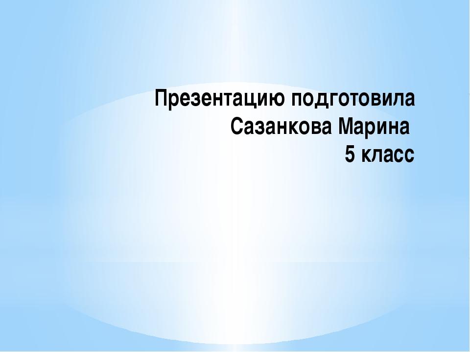 Презентацию подготовила Сазанкова Марина 5 класс
