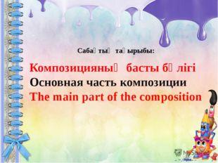 Композицияның басты бөлігі Основная часть композиции The main part of the co