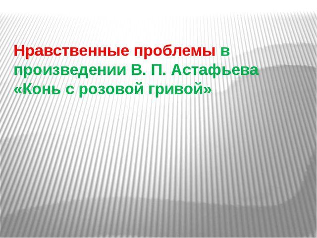 Нравственные проблемы в произведении В. П. Астафьева «Конь с розовой гривой»