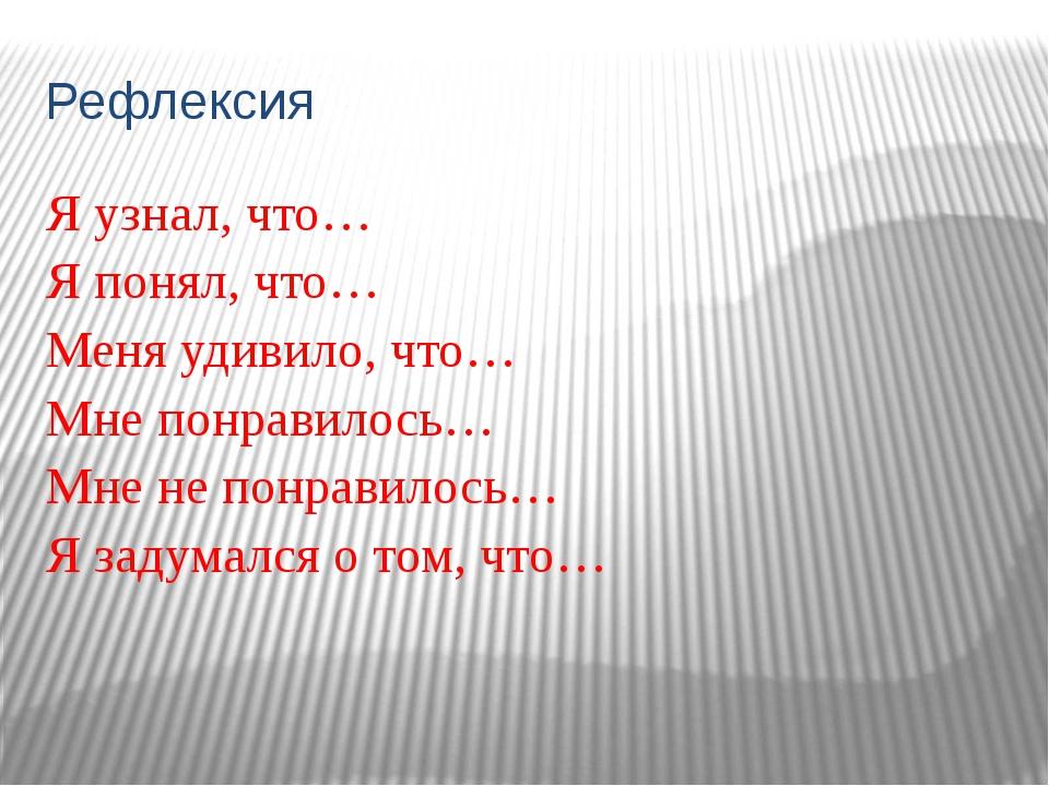 Рефлексия Я узнал, что… Я понял, что… Меня удивило, что… Мне понравилось… Мне...
