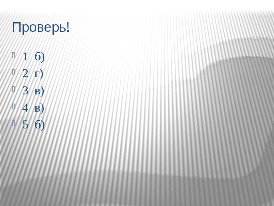 Проверь! 1 б) 2 г) 3 в) 4 в) 5 б)