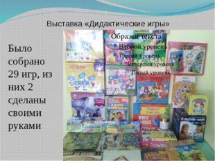 Выставка «Дидактические игры» Было собрано 29 игр, из них 2 сделаны своими ру